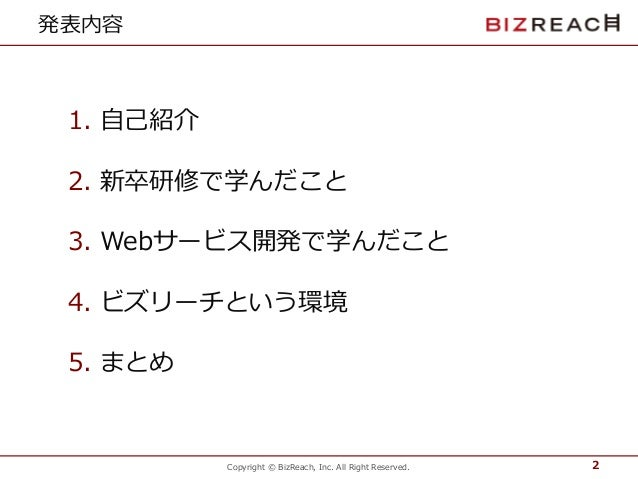 Copyright © BizReach, Inc. All Right Reserved. 発表内容 1. 自己紹介 2. 新卒研修で学んだこと 3. Webサービス開発で学んだこと 4. ビズリーチという環境 5. まとめ 2