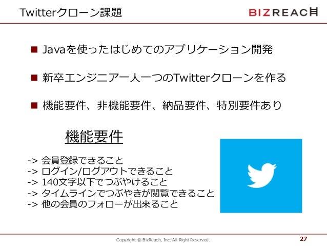 Copyright © BizReach, Inc. All Right Reserved. Twitterクローン課題  Javaを使ったはじめてのアプリケーション開発  新卒エンジニア一人一つのTwitterクローンを作る  機能要件...