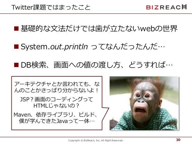 Copyright © BizReach, Inc. All Right Reserved. Twitter課題ではまったこと  基礎的な文法だけでは歯が立たないwebの世界  System.out.println ってなんだったんだ… ...