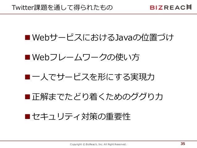 Copyright © BizReach, Inc. All Right Reserved. Twitter課題を通して得られたもの  WebサービスにおけるJavaの位置づけ  Webフレームワークの使い方  一人でサービスを形にする実...