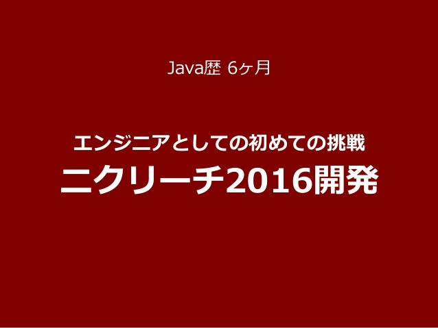 Copyright © BizReach, Inc. All Right Reserved. エンジニアとしての初めての挑戦 ニクリーチ2016開発 Java歴 6ヶ月