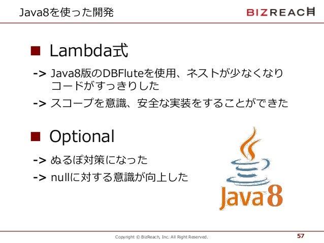 Copyright © BizReach, Inc. All Right Reserved. Java8を使った開発 57 ■ Lambda式 ■ Optional -> Java8版のDBFluteを使用、ネストが少なくなり コードがすっきり...