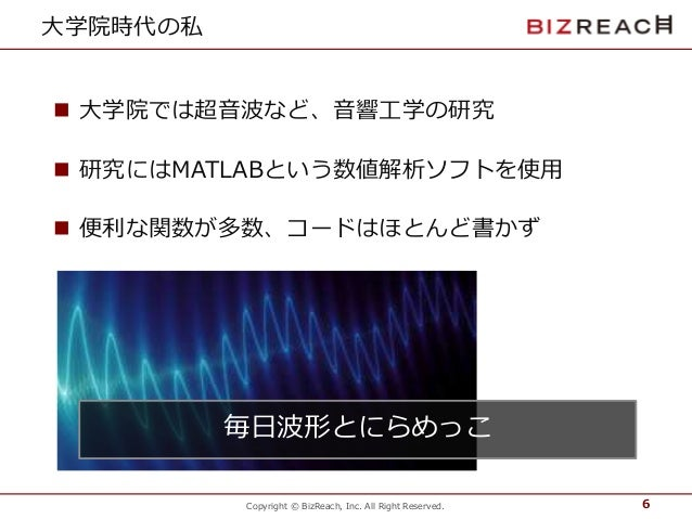 Copyright © BizReach, Inc. All Right Reserved. 大学院時代の私  大学院では超音波など、音響工学の研究  研究にはMATLABという数値解析ソフトを使用  便利な関数が多数、コードはほとんど書...