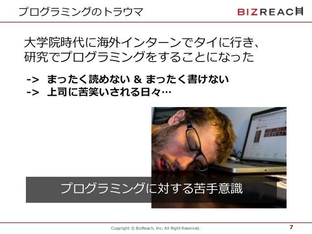 Copyright © BizReach, Inc. All Right Reserved. プログラミングのトラウマ 7 大学院時代に海外インターンでタイに行き、 研究でプログラミングをすることになった -> まったく読めない & まったく書...