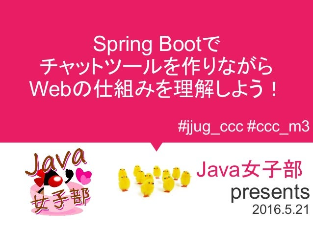 Spring Bootで チャットツールを作りながら Webの仕組みを理解しよう! Java女子部 presents 2016.5.21 #jjug_ccc #ccc_m3