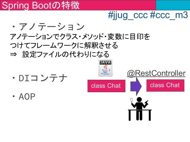 ・アノテーション ・DIコンテナ ・AOP   アノテーションでクラス・メソッド・変数に目印を つけてフレームワークに解釈させる ⇒ 設定ファイルの代わりになる class Chat @RestController Spring Bootの特徴...