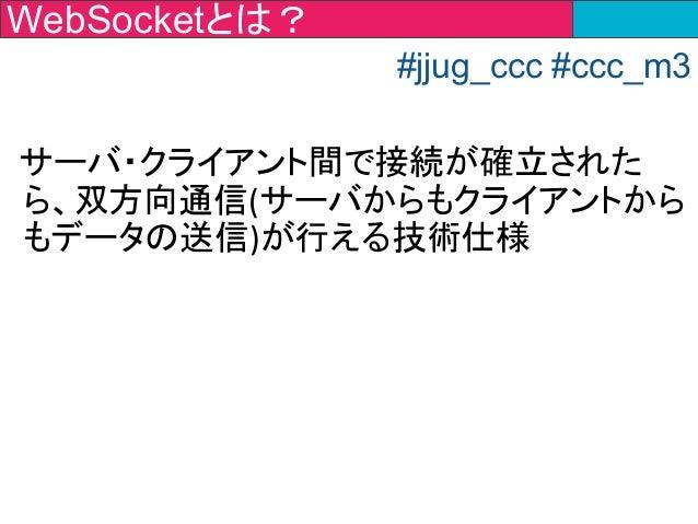 サーバ・クライアント間で接続が確立された ら、双方向通信(サーバからもクライアントから もデータの送信)が行える技術仕様 WebSocketとは? #jjug_ccc #ccc_m3