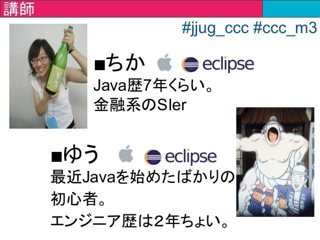 ■ちか Java歴7年くらい。 金融系のSIer ■ゆう 最近Javaを始めたばかりの 初心者。 エンジニア歴は2年ちょい。 講師講師 #jjug_ccc #ccc_m3