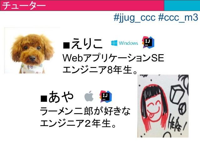 ■えりこ WebアプリケーションSE エンジニア8年生。 ■あや ラーメン二郎が好きな エンジニア2年生。 チューター #jjug_ccc #ccc_m3