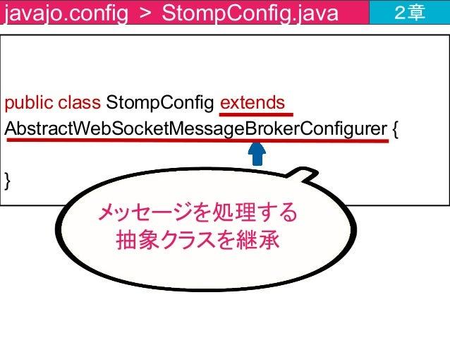 public class StompConfig extends AbstractWebSocketMessageBrokerConfigurer { } javajo.config > StompConfig.java 2章 メッセージを処理...