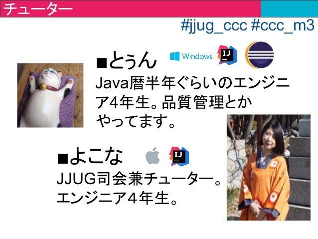 ■とぅん Java暦半年ぐらいのエンジニ ア4年生。品質管理とか やってます。 ■よこな JJUG司会兼チューター。 エンジニア4年生。 チューター #jjug_ccc #ccc_m3