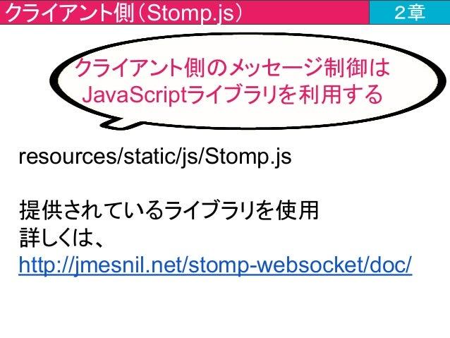 クライアント側(Stomp.js) 2章 resources/static/js/Stomp.js 提供されているライブラリを使用 詳しくは、 http://jmesnil.net/stomp-websocket/doc/ クライアント側のメッ...