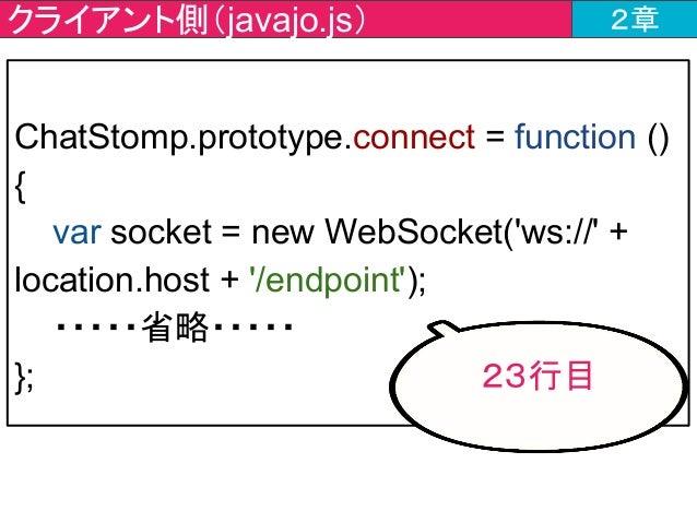 クライアント側(javajo.js) 2章 ChatStomp.prototype.connect = function () { var socket = new WebSocket('ws://' + location.host + '/e...