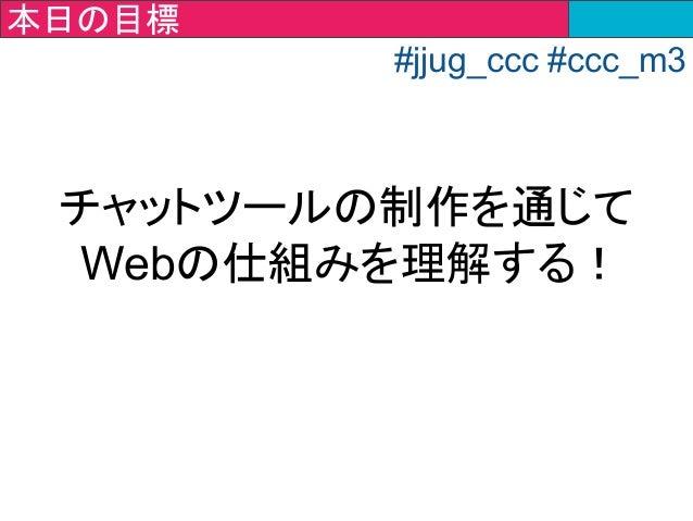 チャットツールの制作を通じて Webの仕組みを理解する! 今回の目標本日の目標 #jjug_ccc #ccc_m3