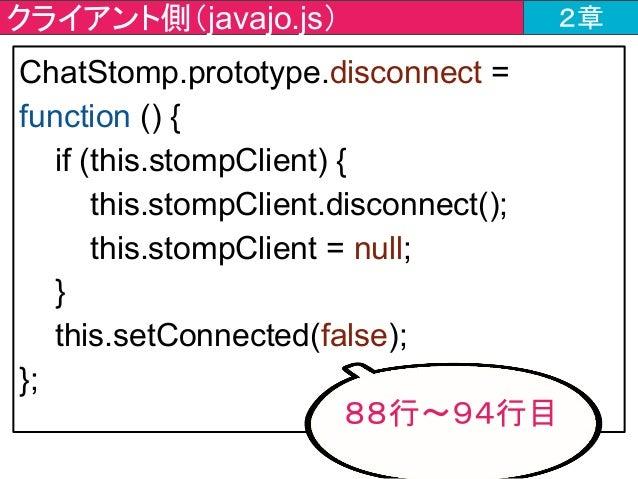 クライアント側(javajo.js) 2章 ChatStomp.prototype.disconnect = function () { if (this.stompClient) { this.stompClient.disconnect()...