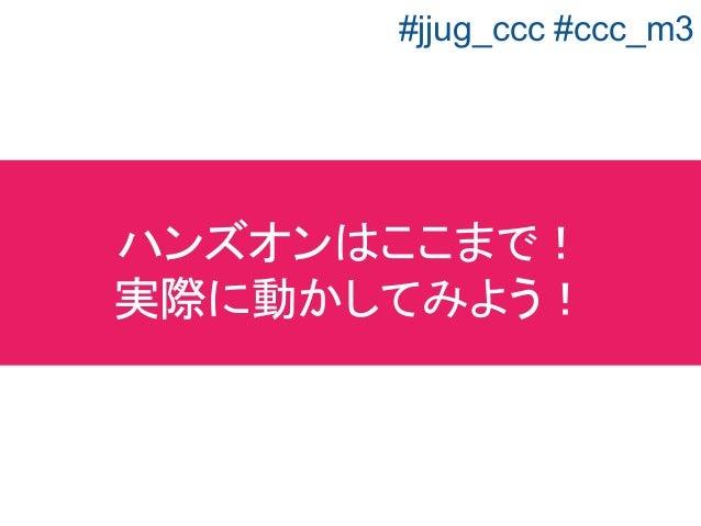 ハンズオンはここまで! 実際に動かしてみよう! #jjug_ccc #ccc_m3