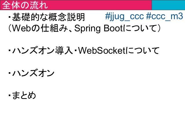 ・基礎的な概念説明 (Webの仕組み、Spring Bootについて) ・ハンズオン導入・WebSocketについて ・ハンズオン ・まとめ 全体の流れ #jjug_ccc #ccc_m3