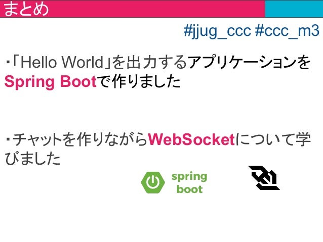 ・「Hello World」を出力するアプリケーションを Spring Bootで作りました ・チャットを作りながらWebSocketについて学 びました まとめ #jjug_ccc #ccc_m3