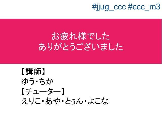 お疲れ様でした ありがとうございました 【講師】 ゆう・ちか 【チューター】 えりこ・あや・とぅん・よこな #jjug_ccc #ccc_m3