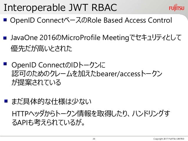 Interoperable JWT RBAC Copyright 2017 FUJITSU LIMITED OpenID ConnectベースのRole Based Access Control OpenID ConnectのIDトークンに 認...