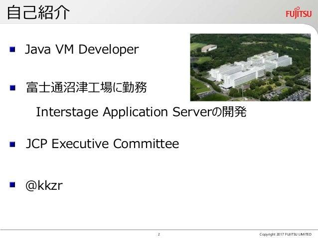 自己紹介 Copyright 2017 FUJITSU LIMITED Java VM Developer JCP Executive Committee 富士通沼津工場に勤務 Interstage Application Serverの開発 ...