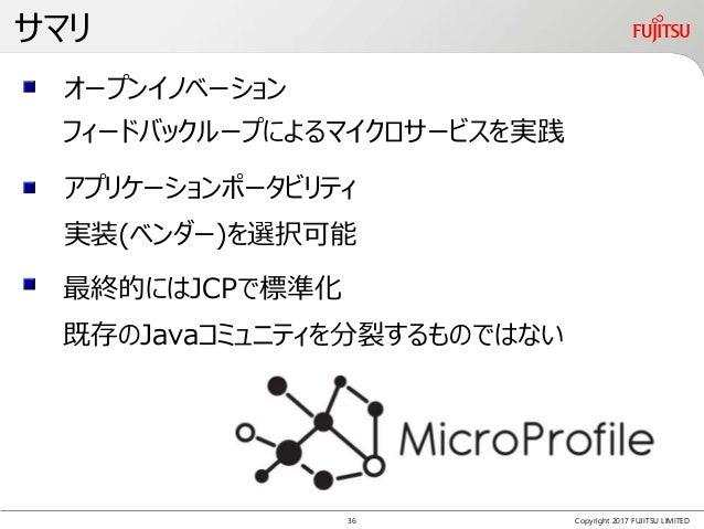 サマリ Copyright 2017 FUJITSU LIMITED フィードバックループによるマイクロサービスを実践 既存のJavaコミュニティを分裂するものではない アプリケーションポータビリティ 最終的にはJCPで標準化 オープンイノベー...