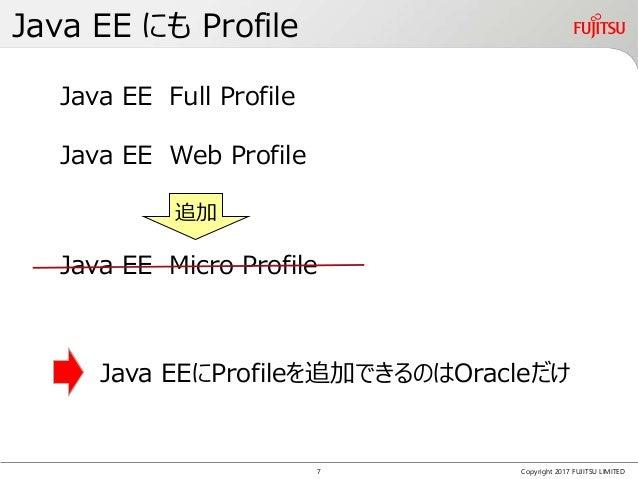 Java EE にも Profile Copyright 2017 FUJITSU LIMITED Java EEにProfileを追加できるのはOracleだけ Java EE Full Profile Java EE Web Profile...