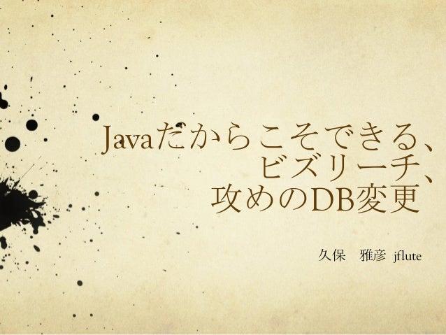 Javaだからこそできる、  ビズリーチ、  攻めのDB変更  久保 雅彦  jflute
