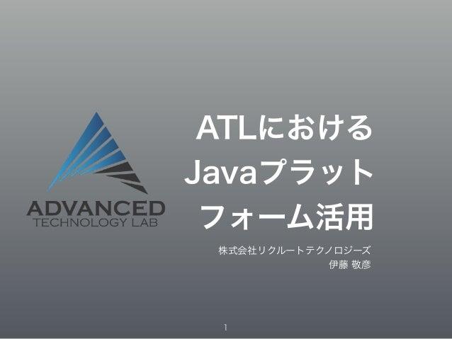 ATLにおける  Javaプラット  フォーム活用  株式会社リクルートテクノロジーズ  伊藤 敬彦  1