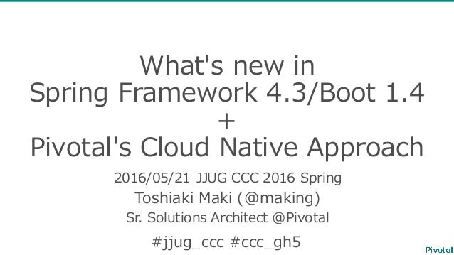 What's new in  Spring Framework 4.3/Boot 1.4  + Pivotal's Cloud Native Approach 2016/05/21 JJUG CCC 2016 Sprin...