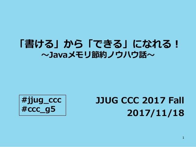 「書ける」から「できる」になれる! ~Javaメモリ節約ノウハウ話~ JJUG CCC 2017 Fall 2017/11/18 #jjug_ccc #ccc_g5 1