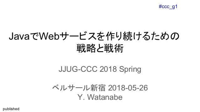 #ccc_g1 published JavaでWebサービスを作り続けるための 戦略と戦術 JJUG-CCC 2018 Spring ベルサール新宿 2018-05-26 Y. Watanabe