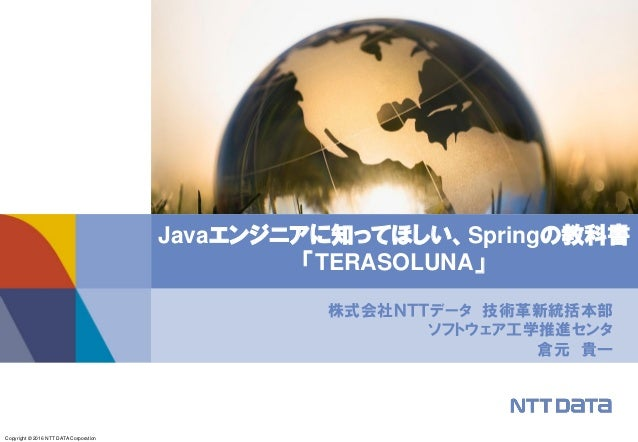 Copyright © 2016 NTT DATA Corporation 株式会社NTTデータ 技術革新統括本部 ソフトウェア工学推進センタ 倉元 貴一 Javaエンジニアに知ってほしい、Springの教科書 「TERASOLUNA」