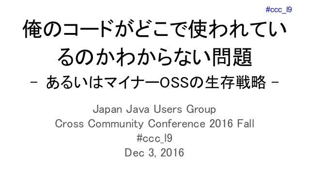 #ccc_l9 俺のコードがどこで使われてい るのかわからない問題 - あるいはマイナーOSSの生存戦略 - Japan Java Users Group Cross Community Conference 2016 Fall #ccc_l9...