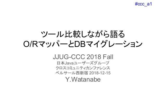 #ccc_a1 ツール比較しながら語る O/RマッパーとDBマイグレーション JJUG-CCC 2018 Fall 日本Javaユーザーズグループ クロスコミュニティカンファレンス ベルサール西新宿 2018-12-15 Y.Watanabe
