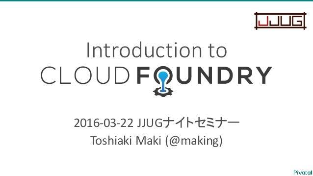 Introduction  to Cloud  Foundry 2016-‐03-‐22  JJUGナイトセミナー Toshiaki  Maki  (@making)