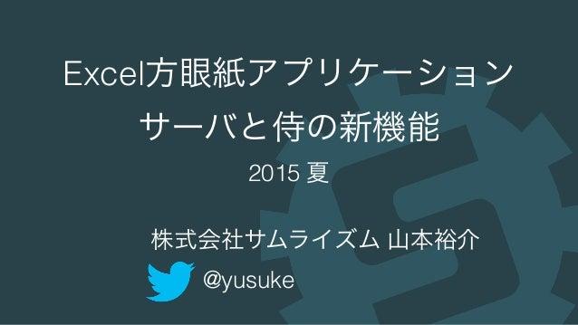 Excel方眼紙アプリケーション サーバと侍の新機能 2015 夏 株式会社サムライズム 山本裕介 @yusuke