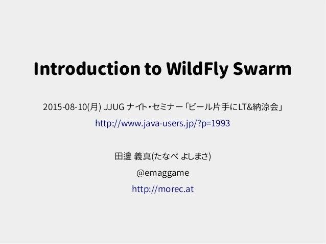 Introduction to WildFly Swarm 2015-08-10(月) JJUG ナイト・セミナー 「ビール片手にLT&納涼会」 http://www.java-users.jp/?p=1993 田邊 義真(たなべ よしまさ) ...