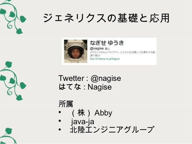 ジェネリクスの基礎と応用 Twetter : @nagise はてな : Nagise 所属     (株) Abby      java-ja     北陸エンジニアグループ
