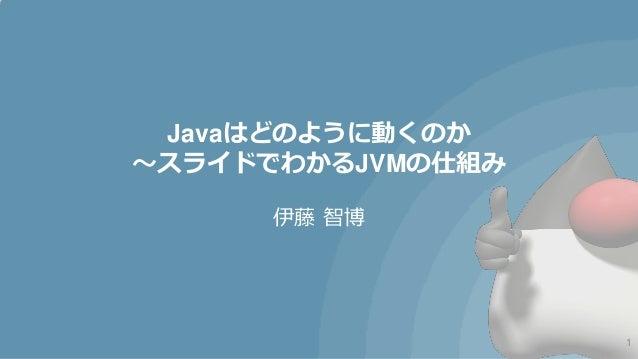 Javaはどのように動くのか~スライドでわかるJVMの仕組み      伊藤 智博                   1