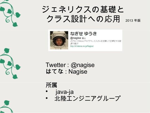 ジェネリクスの基礎と クラス設計への応用 2013 年版  Twetter : @nagise はてな : Nagise 所属    java-ja   北陸エンジニアグループ