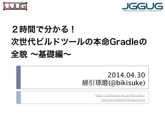 2014.04.30 綿引琢磨(@bikisuke) http://d.hatena.ne.jp/bikisuke/ takuma.watabiki@jggug.org 2時間で分かる! 次世代ビルドツールの本命Gradleの 全貌 ∼基礎編∼