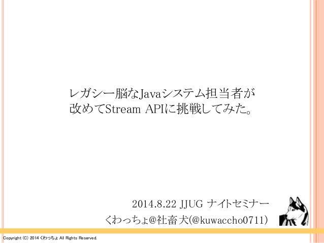 レガシー脳なJavaシステム担当者が  改めてStream APIに挑戦してみた。  Copyright (C) 2014 くわっちょAll Rights Reserved.  2014.8.22 JJUG ナイトセミナー  くわっちょ@社畜犬...