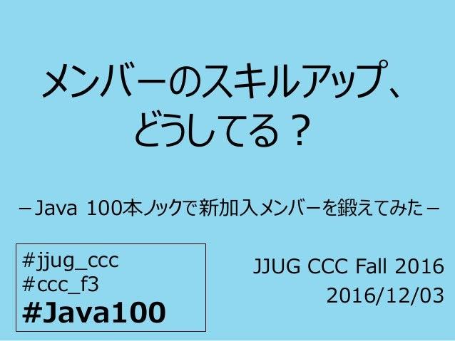 メンバーのスキルアップ、 どうしてる? -Java 100本ノックで新加入メンバーを鍛えてみた- JJUG CCC Fall 2016 2016/12/03 #jjug_ccc #ccc_f3 #Java100