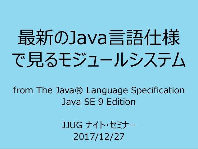 最新のJava言語仕様 で見るモジュールシステム from The Java® Language Specification Java SE 9 Edition JJUG ナイト・セミナー 2017/12/27