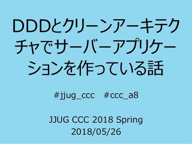 DDDとクリーンアーキテク チャでサーバーアプリケー ションを作っている話 #jjug_ccc #ccc_a8 JJUG CCC 2018 Spring 2018/05/26
