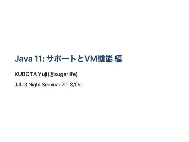 Java11:サポートとVM機能編 KUBOTAYuji(@sugarlife) JJUGNightSeminar2018/Oct