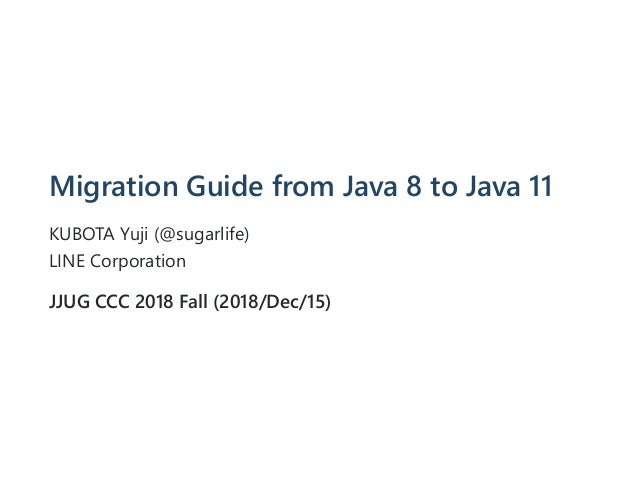 Migration Guide from Java 8 to Java 11 KUBOTA Yuji (@sugarlife) LINE Corporation JJUG CCC 2018 Fall (2018/Dec/15)