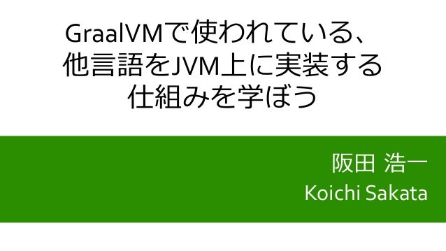 阪田 浩一 Koichi Sakata GraalVMで使われている、 他言語をJVM上に実装する 仕組みを学ぼう