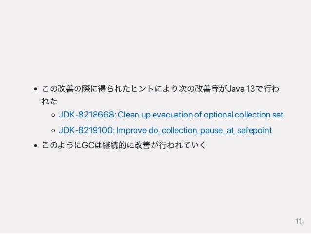 この改善の際に得られたヒントにより次の改善等がJava13で行わ れた JDK‑8218668:Cleanupevacuationofoptionalcollectionset JDK‑8219100:Improvedo_collection_...